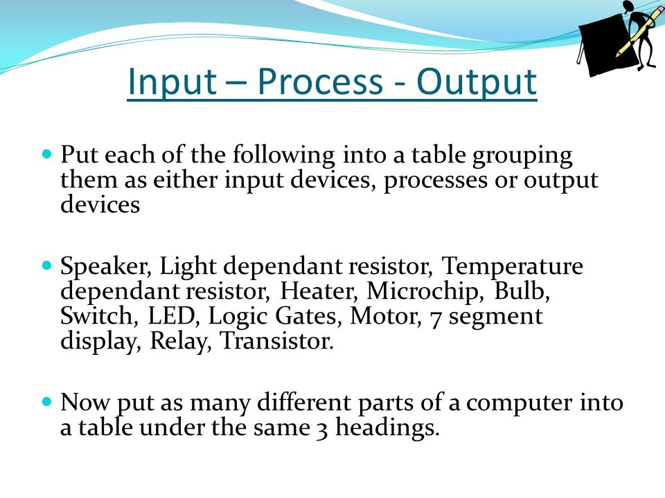Input – Process - Output Put each of the following into a table grouping them as either input devices, processes or output devices Speaker, Light depe