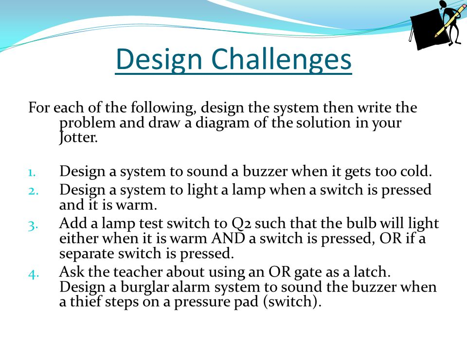 Design Challenges For each of the following, design the system then write the problem and draw a diagram of the solution in your Jotter. 1. Design a s