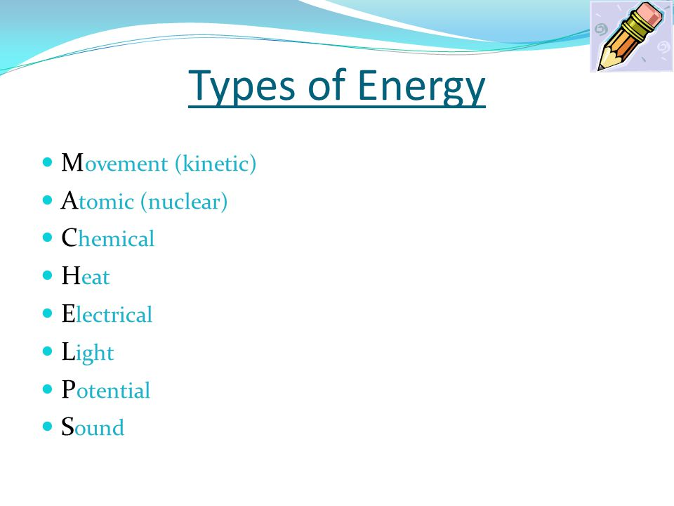Types of Energy M ovement (kinetic) A tomic (nuclear) C hemical H eat E lectrical L ight P otential S ound