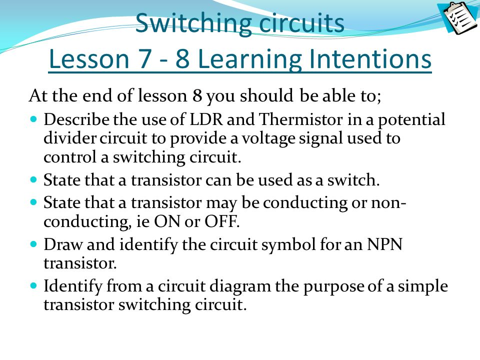 Switching circuits Lesson 7 - 8 Learning Intentions At the end of lesson 8 you should be able to; Describe the use of LDR and Thermistor in a potentia