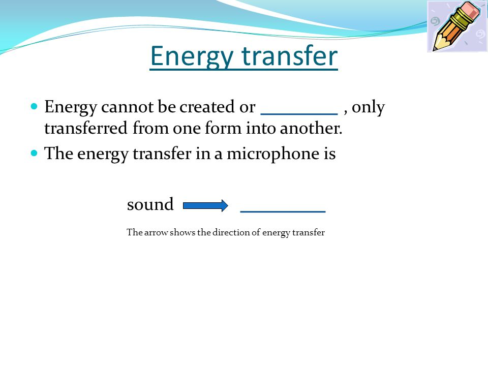 Energy transfer Energy cannot be created or, only transferred from one form into another. The energy transfer in a microphone is sound The arrow shows