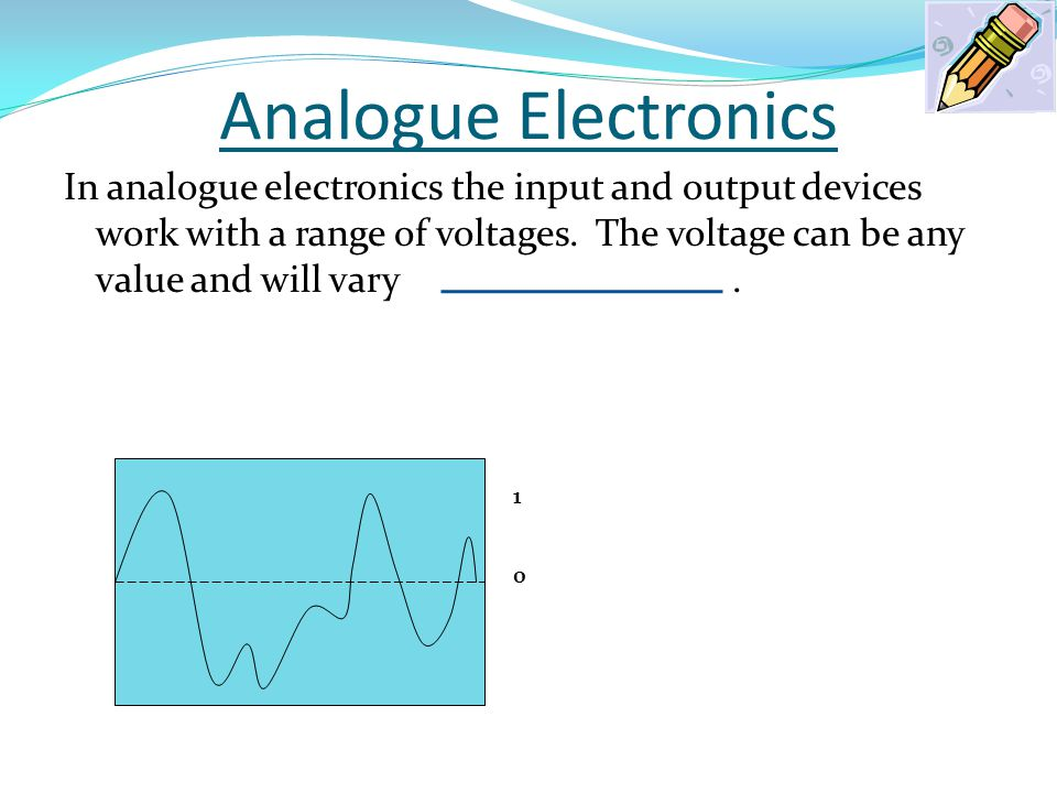 Analogue Electronics In analogue electronics the input and output devices work with a range of voltages. The voltage can be any value and will vary. 1