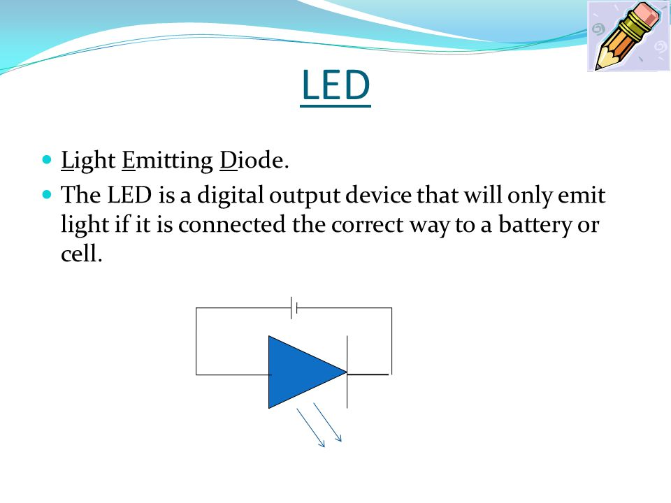 LED The LED is a digital output device that will only emit light if it connected the correct way to a battery or cell.