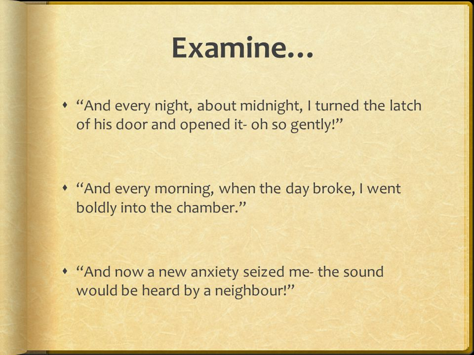Examine…  And every night, about midnight, I turned the latch of his door and opened it- oh so gently!  And every morning, when the day broke, I went boldly into the chamber.  And now a new anxiety seized me- the sound would be heard by a neighbour!