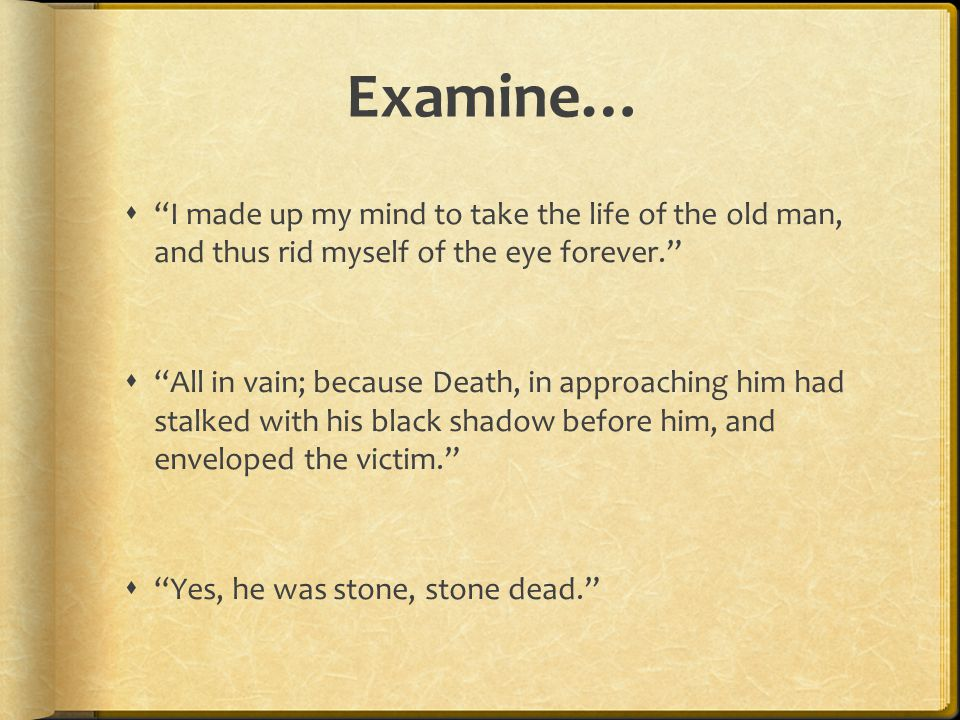 Examine…  I made up my mind to take the life of the old man, and thus rid myself of the eye forever.  All in vain; because Death, in approaching him had stalked with his black shadow before him, and enveloped the victim.  Yes, he was stone, stone dead.