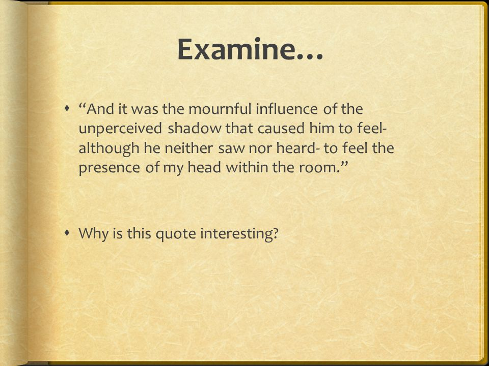Examine…  And it was the mournful influence of the unperceived shadow that caused him to feel- although he neither saw nor heard- to feel the presence of my head within the room.  Why is this quote interesting