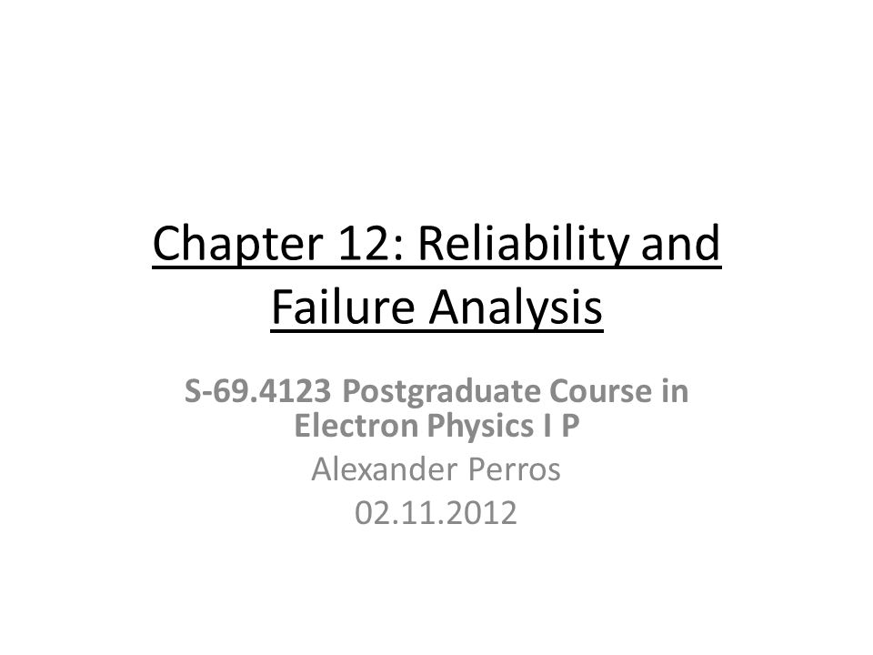 Chapter 12: Reliability and Failure Analysis S-69.4123 Postgraduate Course in Electron Physics I P Alexander Perros 02.11.2012
