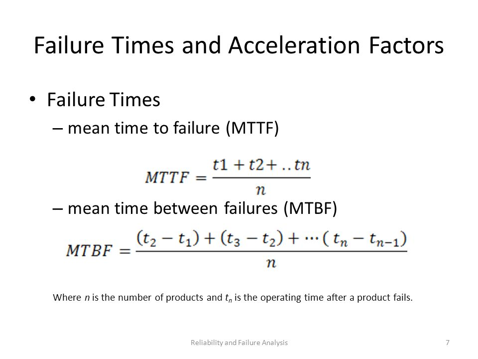 Failure Times and Acceleration Factors Failure Times – mean time to failure (MTTF) – mean time between failures (MTBF) Where n is the number of products and t n is the operating time after a product fails.