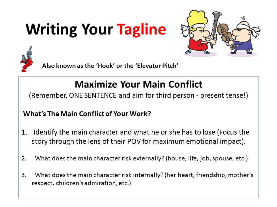 Writing Your Tagline Maximize Your Main Conflict (Remember, ONE SENTENCE and aim for third person - present tense!) What's The Main Conflict of Your Work.
