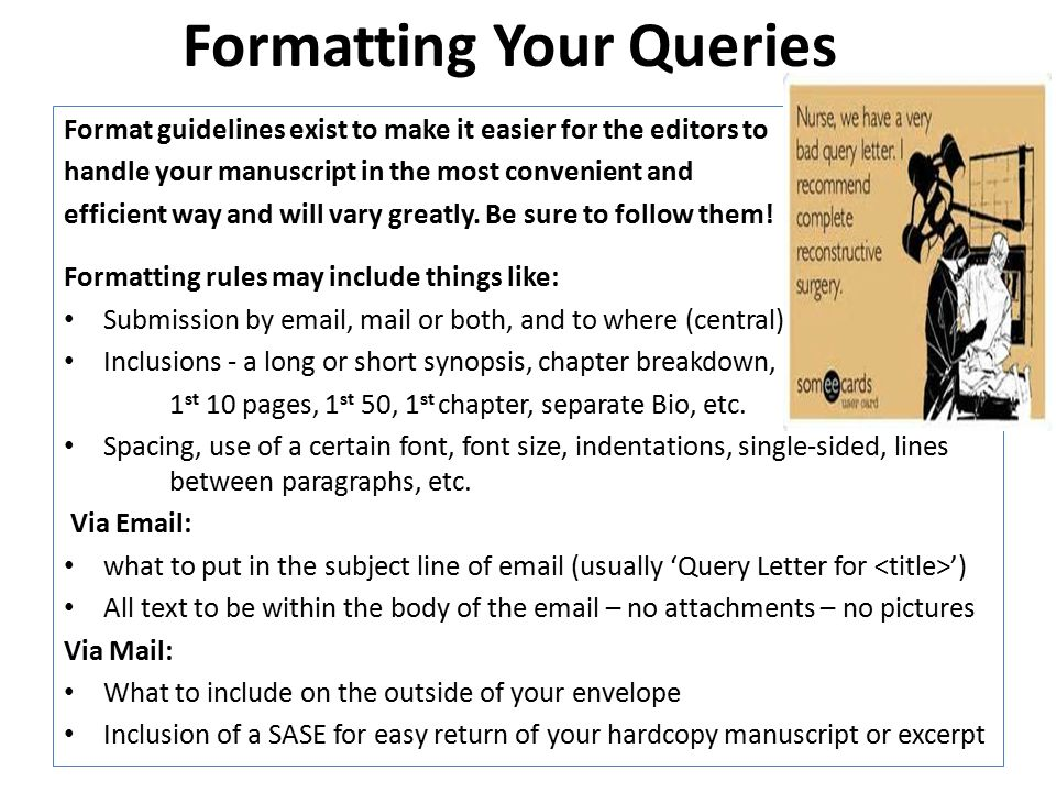 Formatting Your Queries Format guidelines exist to make it easier for the editors to handle your manuscript in the most convenient and efficient way and will vary greatly.