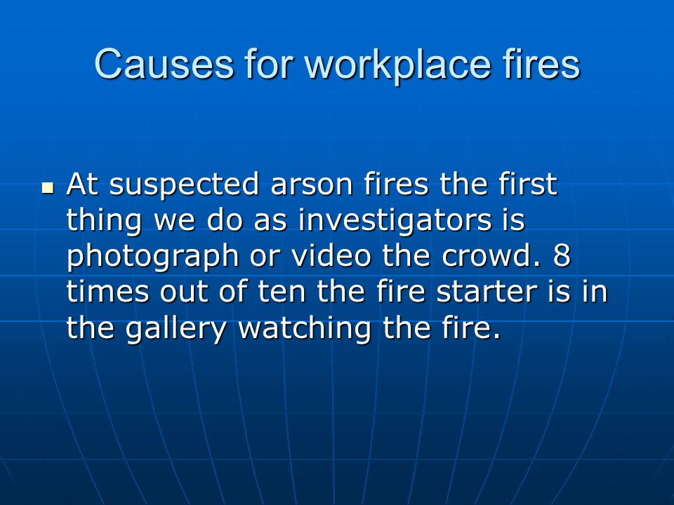 Causes for workplace fires At suspected arson fires the first thing we do as investigators is photograph or video the crowd. 8 times out of ten the fi