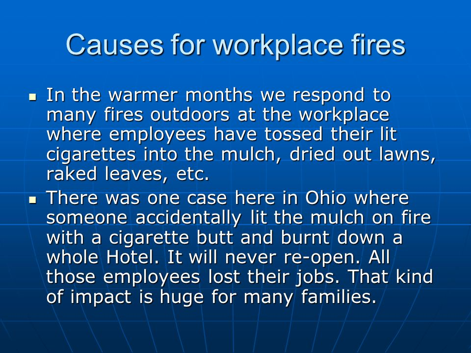 Causes for workplace fires In the warmer months we respond to many fires outdoors at the workplace where employees have tossed their lit cigarettes in