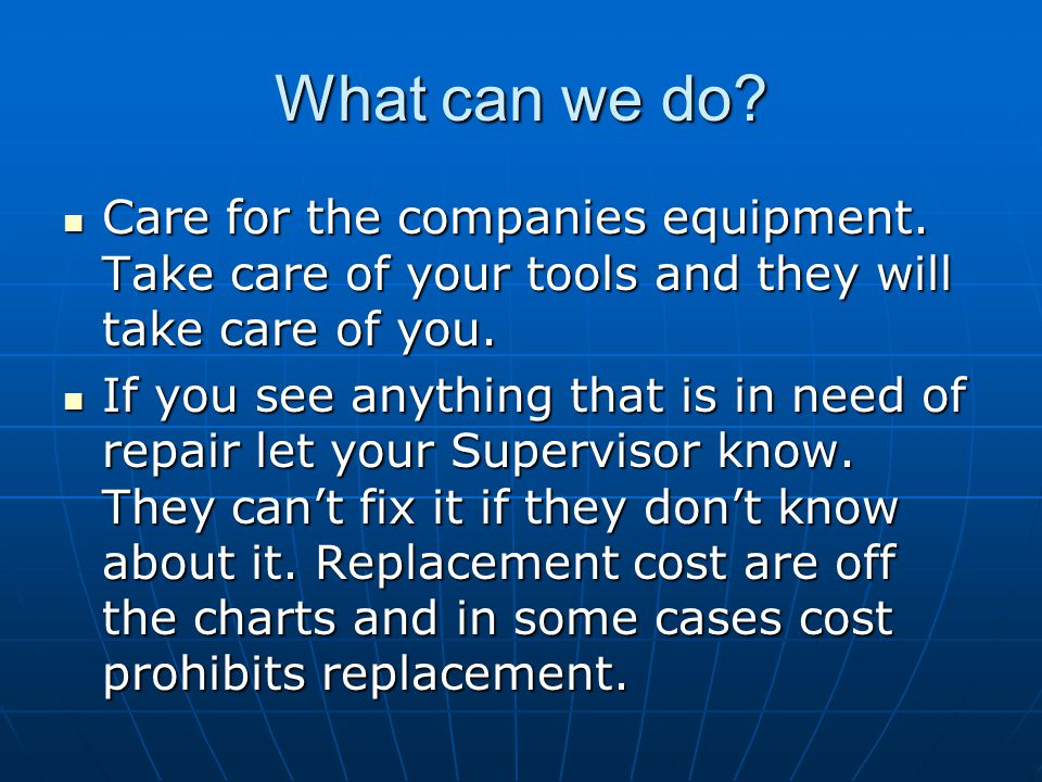 What can we do? Care for the companies equipment. Take care of your tools and they will take care of you. Care for the companies equipment. Take care