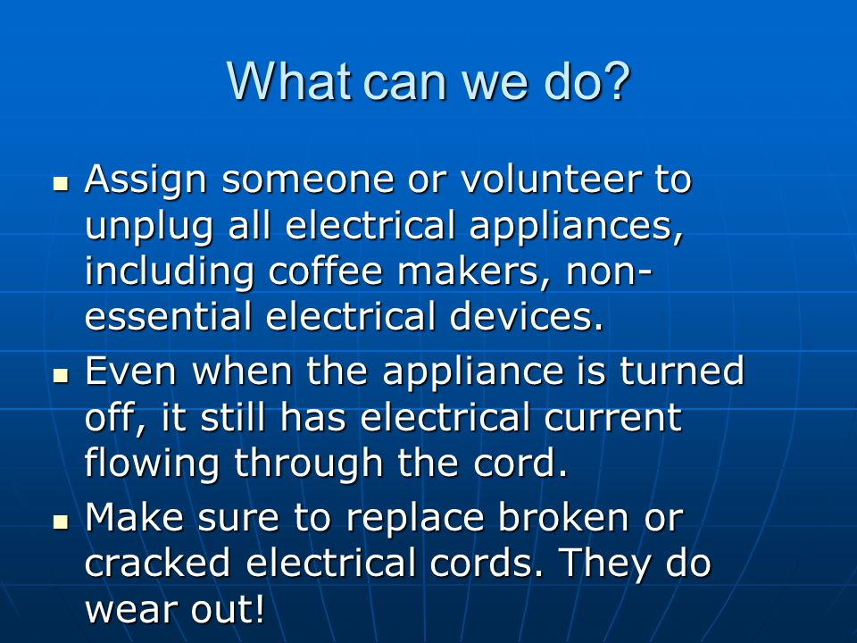 What can we do? Assign someone or volunteer to unplug all electrical appliances, including coffee makers, non- essential electrical devices. Assign so