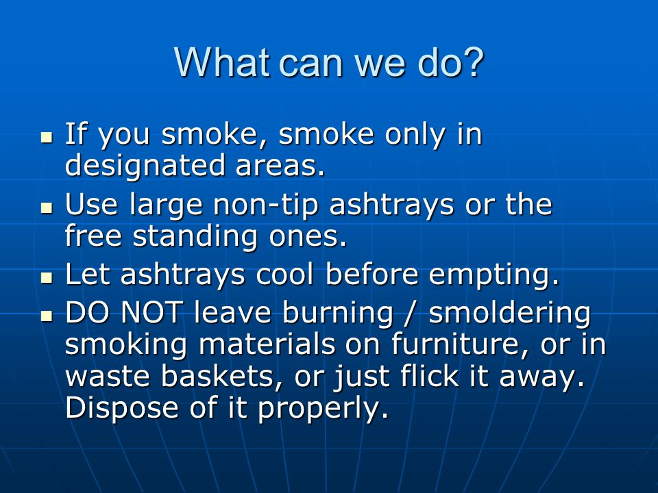 What can we do? If you smoke, smoke only in designated areas. If you smoke, smoke only in designated areas. Use large non-tip ashtrays or the free sta