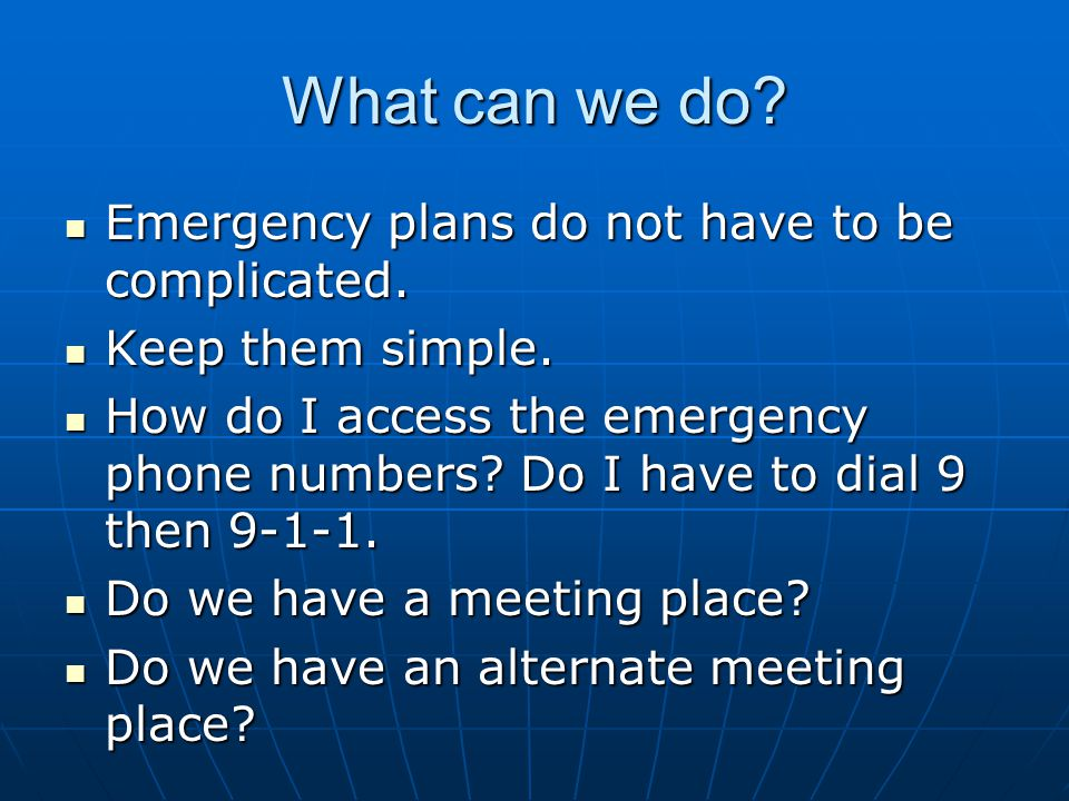 What can we do? Emergency plans do not have to be complicated. Emergency plans do not have to be complicated. Keep them simple. Keep them simple. How