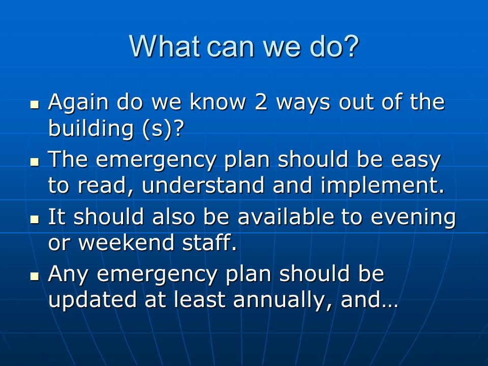 What can we do? Again do we know 2 ways out of the building (s)? Again do we know 2 ways out of the building (s)? The emergency plan should be easy to