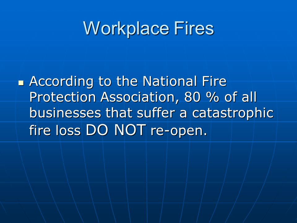 Workplace Fires According to the National Fire Protection Association, 80 % of all businesses that suffer a catastrophic fire loss DO NOT re-open. Acc