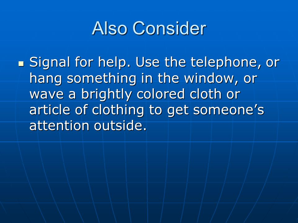 Also Consider Signal for help. Use the telephone, or hang something in the window, or wave a brightly colored cloth or article of clothing to get some