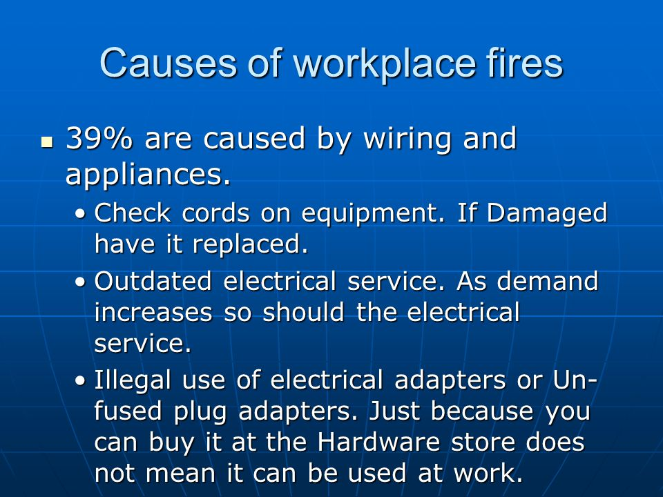 Causes of workplace fires 39% are caused by wiring and appliances. 39% are caused by wiring and appliances. Check cords on equipment. If Damaged have