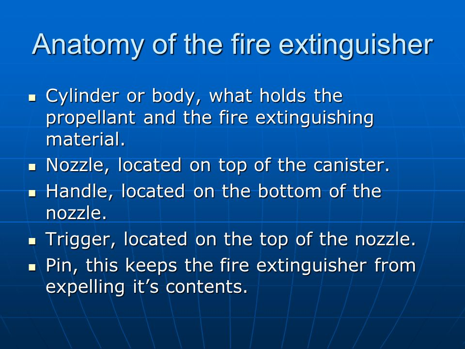 Anatomy of the fire extinguisher Cylinder or body, what holds the propellant and the fire extinguishing material. Cylinder or body, what holds the pro