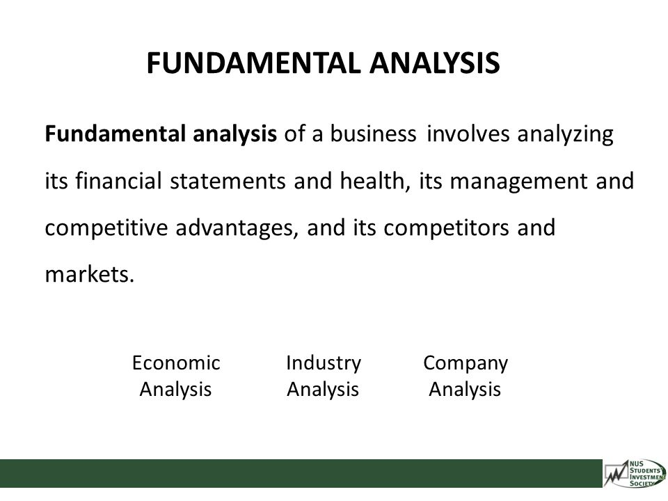 FUNDAMENTAL ANALYSIS Fundamental analysis of a business involves analyzing its financial statements and health, its management and competitive advanta