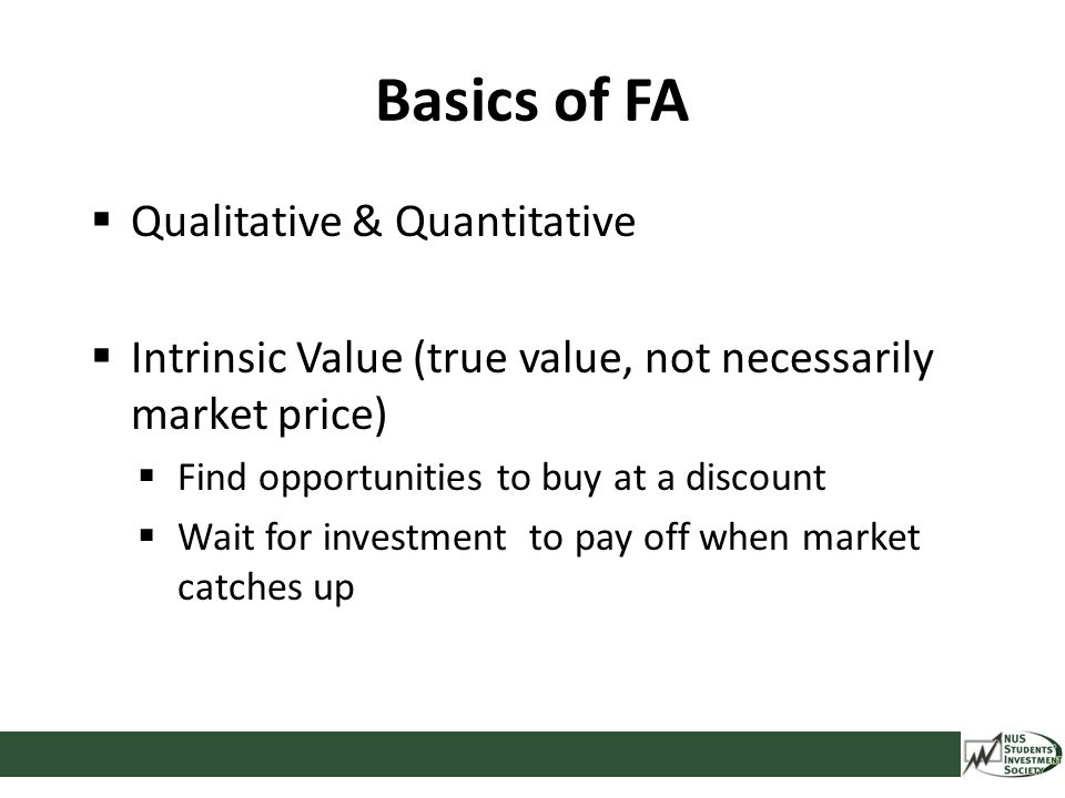 Basics of FA  Qualitative & Quantitative  Intrinsic Value (true value, not necessarily market price)  Find opportunities to buy at a discount  Wai