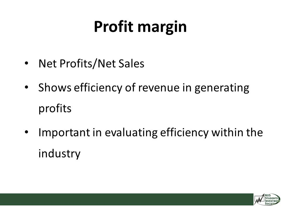 Profit margin Net Profits/Net Sales Shows efficiency of revenue in generating profits Important in evaluating efficiency within the industry