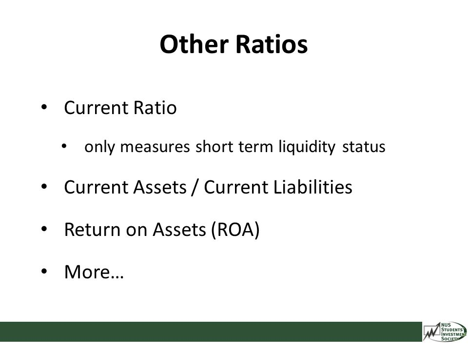 Other Ratios Current Ratio only measures short term liquidity status Current Assets / Current Liabilities Return on Assets (ROA) More…
