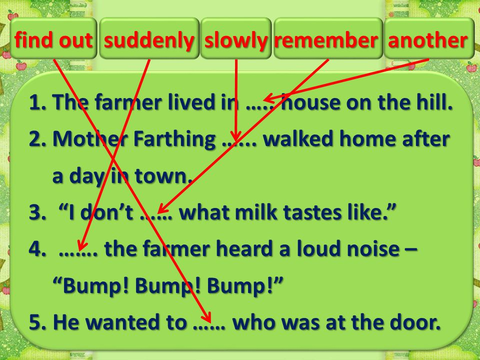 "1.The farmer lived in ….. house on the hill. 2.Mother Farthing …... walked home after a day in town. 3. ""I don't …… what milk tastes like."" 4. ……. the"