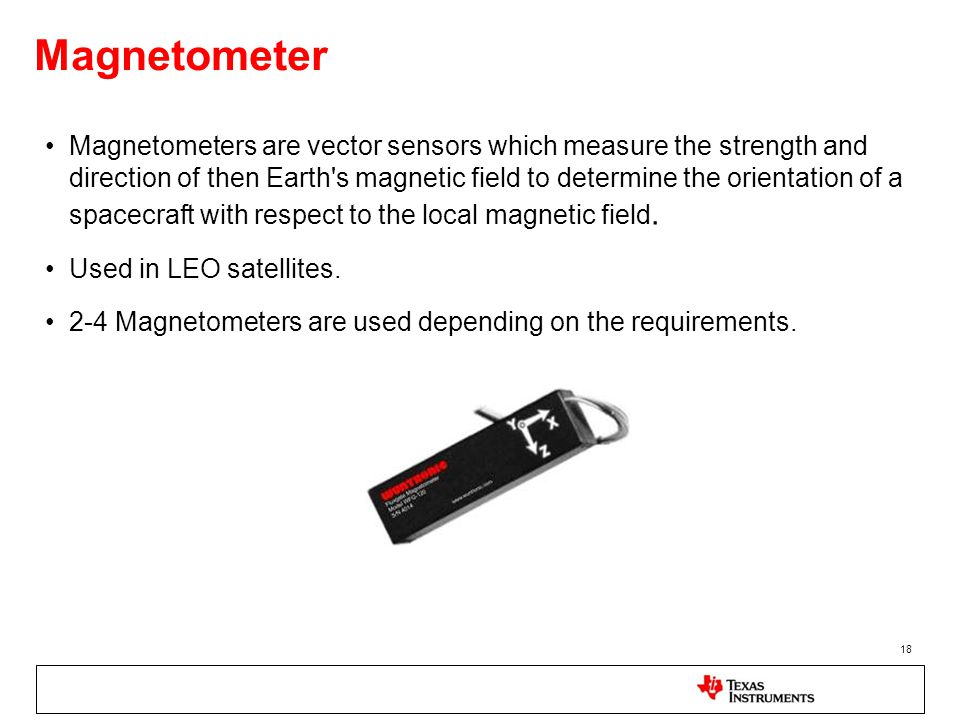 Magnetometer Magnetometers are vector sensors which measure the strength and direction of then Earth's magnetic field to determine the orientation of