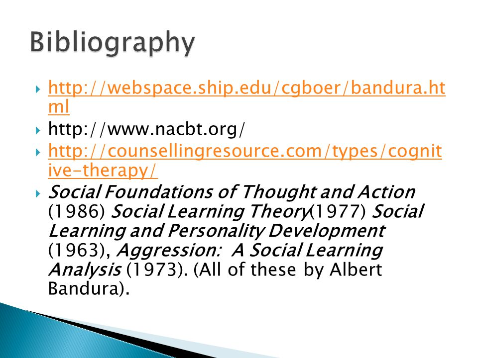  http://webspace.ship.edu/cgboer/bandura.ht ml http://webspace.ship.edu/cgboer/bandura.ht ml  http://www.nacbt.org/  http://counsellingresource.com/types/cognit ive-therapy/ http://counsellingresource.com/types/cognit ive-therapy/  Social Foundations of Thought and Action (1986) Social Learning Theory(1977) Social Learning and Personality Development (1963), Aggression: A Social Learning Analysis (1973).