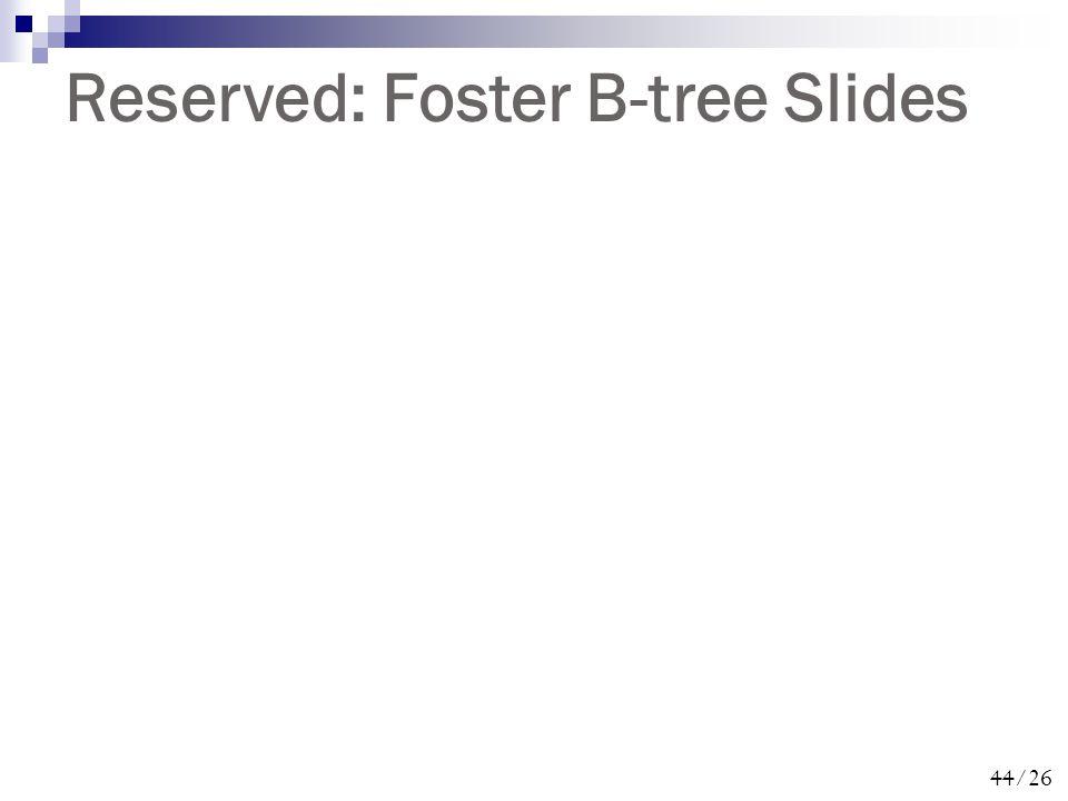 44/26 Reserved: Foster B-tree Slides