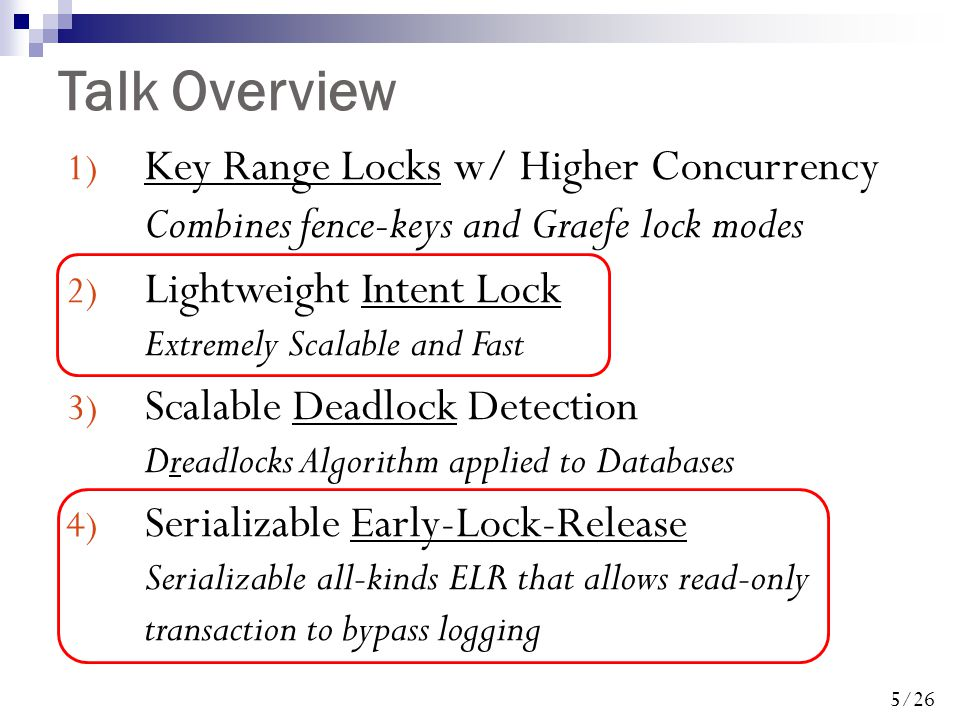 5/26 Talk Overview 1) Key Range Locks w/ Higher Concurrency Combines fence-keys and Graefe lock modes 2) Lightweight Intent Lock Extremely Scalable and Fast 3) Scalable Deadlock Detection Dreadlocks Algorithm applied to Databases 4) Serializable Early-Lock-Release Serializable all-kinds ELR that allows read-only transaction to bypass logging