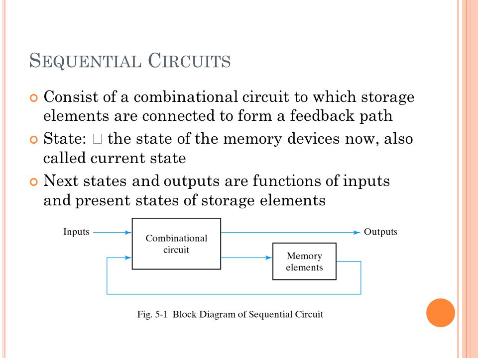 S EQUENTIAL C IRCUITS Consist of a combinational circuit to which storage elements are connected to form a feedback path State: – the state of the memory devices now, also called current state Next states and outputs are functions of inputs and present states of storage elements