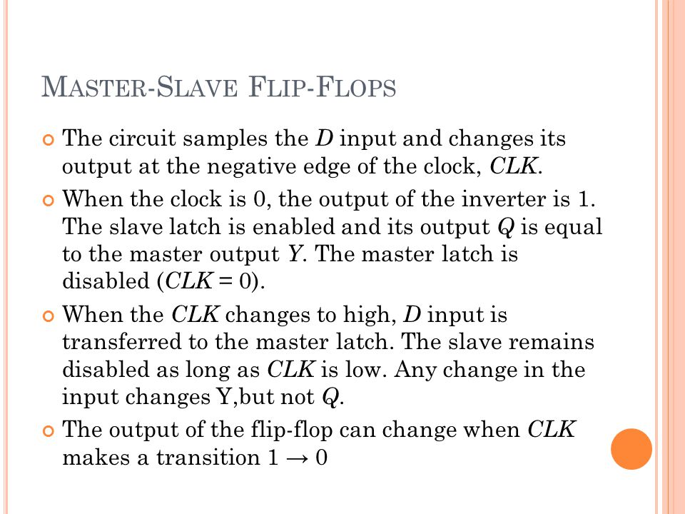 M ASTER -S LAVE F LIP -F LOPS The circuit samples the D input and changes its output at the negative edge of the clock, CLK.