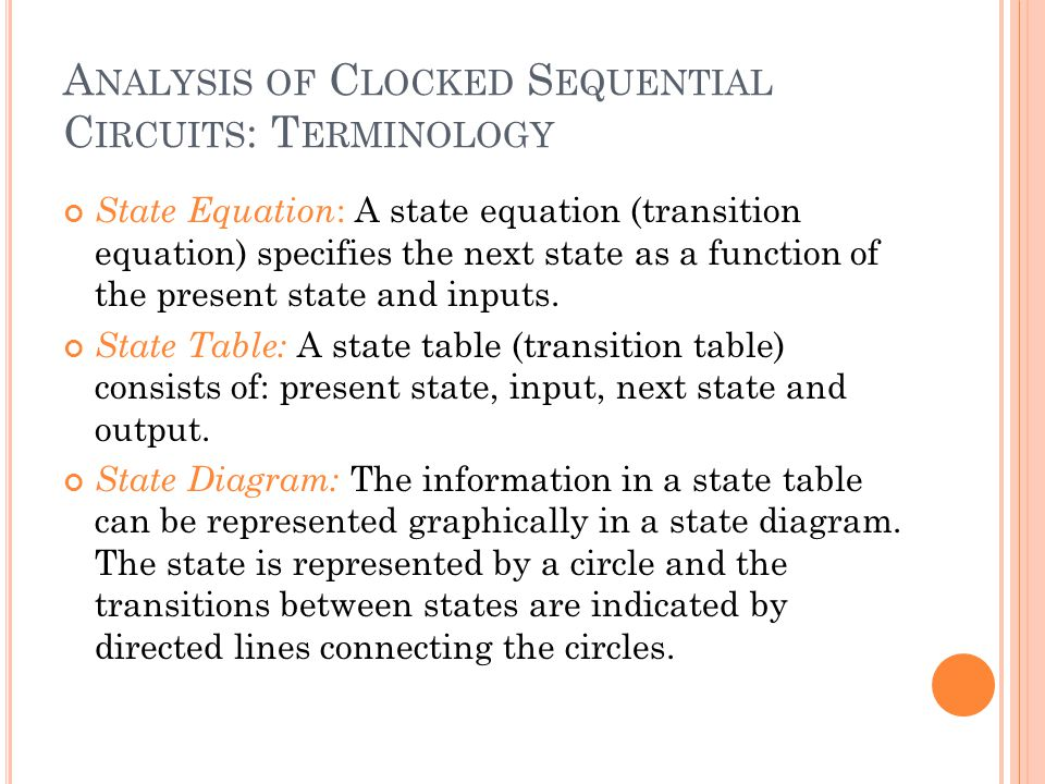 A NALYSIS OF C LOCKED S EQUENTIAL C IRCUITS : T ERMINOLOGY State Equation : A state equation (transition equation) specifies the next state as a function of the present state and inputs.