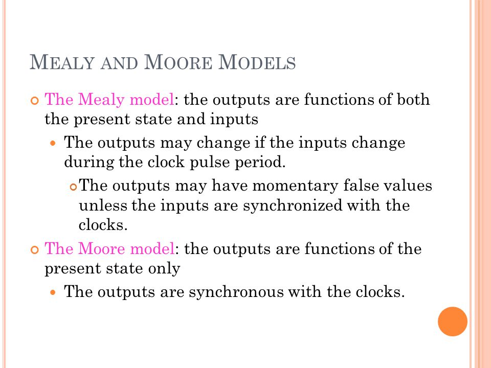 M EALY AND M OORE M ODELS The Mealy model: the outputs are functions of both the present state and inputs The outputs may change if the inputs change during the clock pulse period.