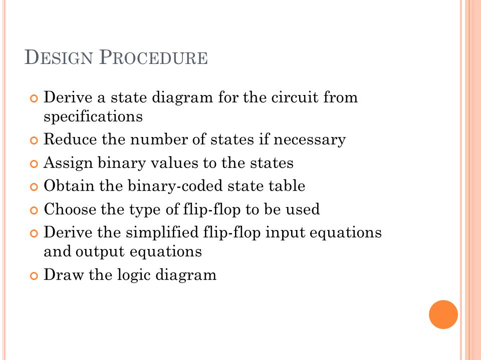 D ESIGN P ROCEDURE Derive a state diagram for the circuit from specifications Reduce the number of states if necessary Assign binary values to the states Obtain the binary-coded state table Choose the type of flip-flop to be used Derive the simplified flip-flop input equations and output equations Draw the logic diagram