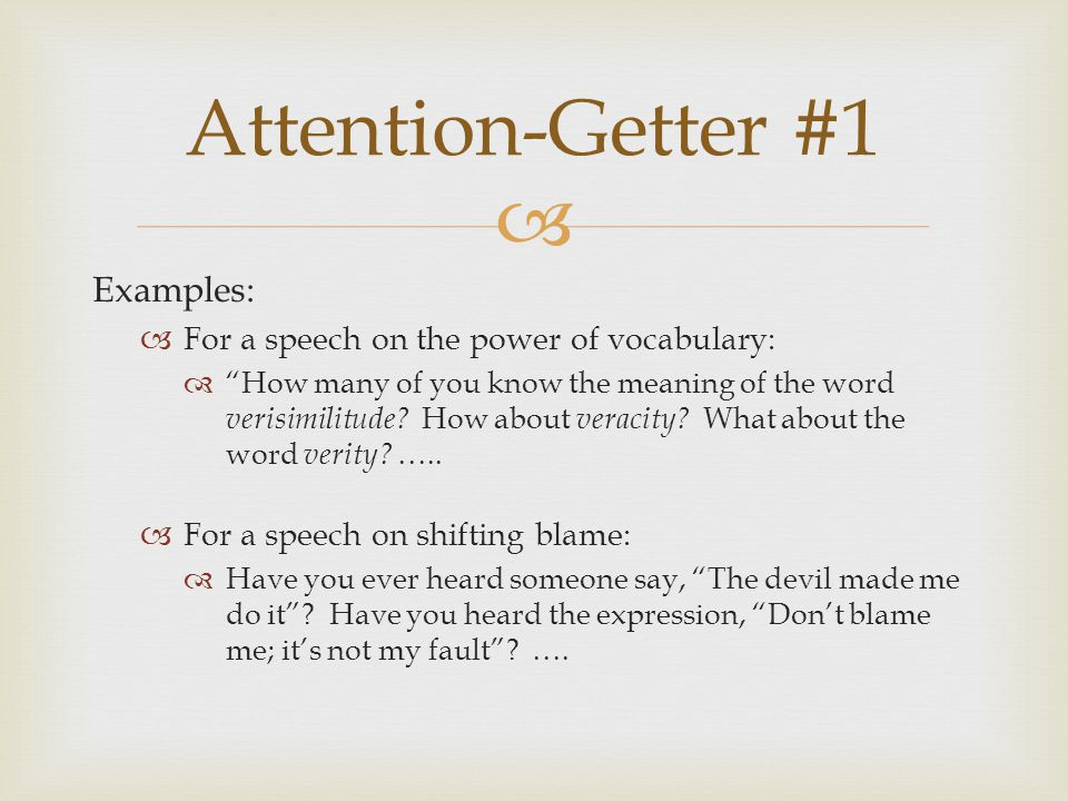  Attention-Getter #1 Examples:  For a speech on the power of vocabulary:  How many of you know the meaning of the word verisimilitude.