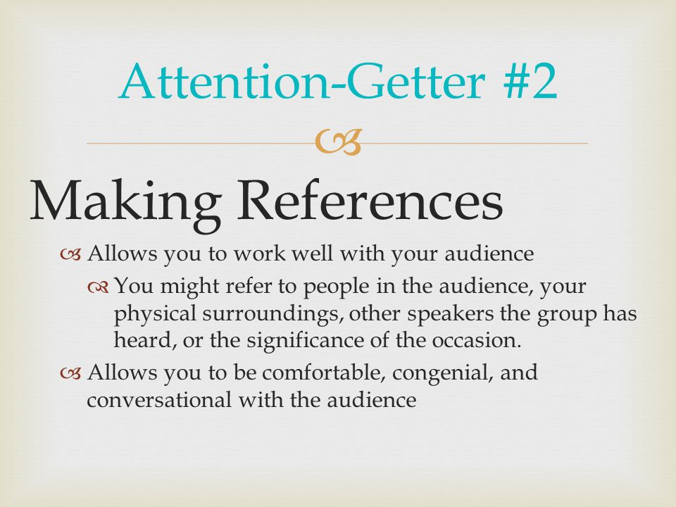  Attention-Getter #2 Making References  Allows you to work well with your audience  You might refer to people in the audience, your physical surroundings, other speakers the group has heard, or the significance of the occasion.