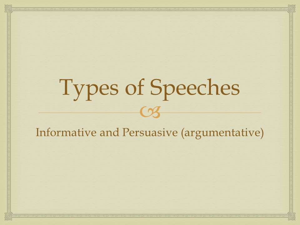  Types of Speeches Informative and Persuasive (argumentative)
