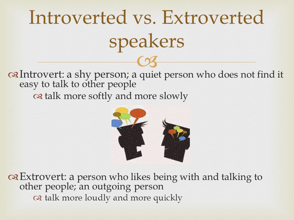   Introvert: a shy person; a quiet person who does not find it easy to talk to other people  talk more softly and more slowly  Extrovert: a person who likes being with and talking to other people; an outgoing person  talk more loudly and more quickly Introverted vs.