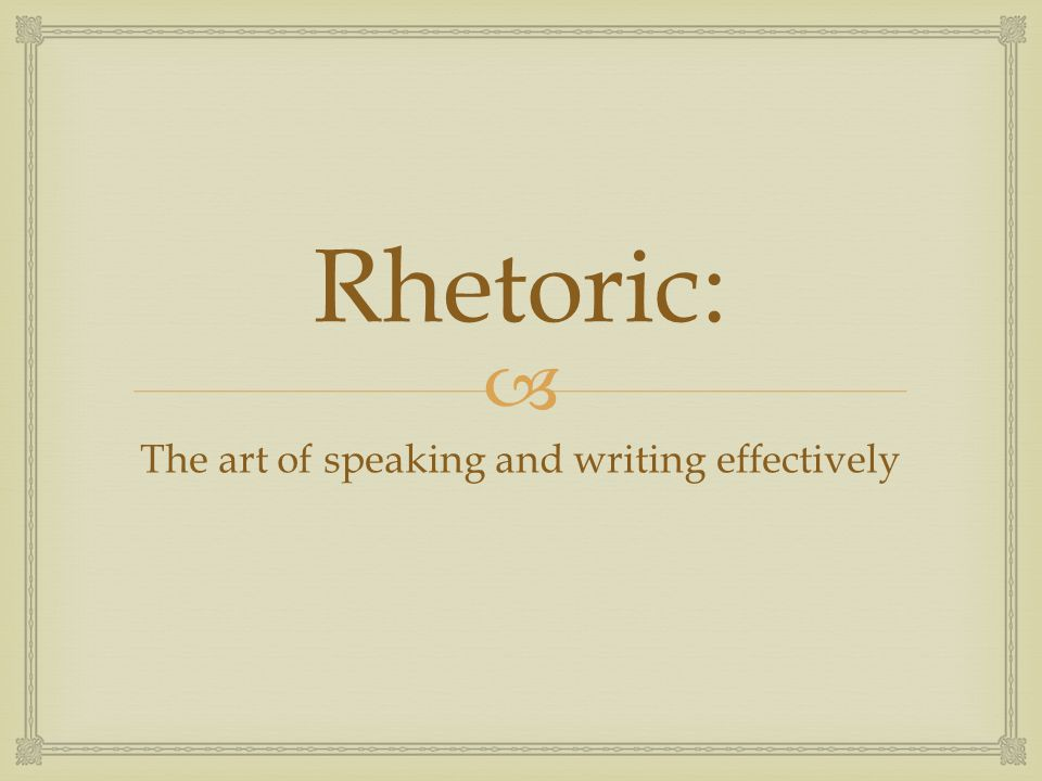  Rhetoric: The art of speaking and writing effectively