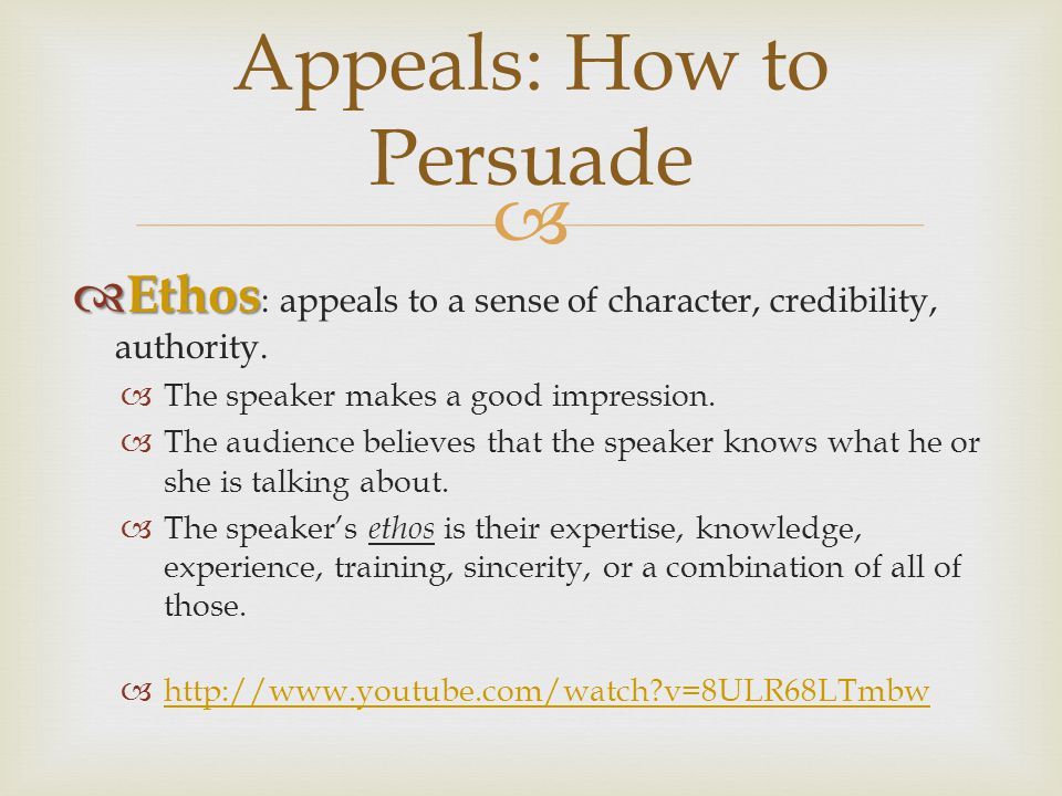  Appeals: How to Persuade  Ethos  Ethos : appeals to a sense of character, credibility, authority.
