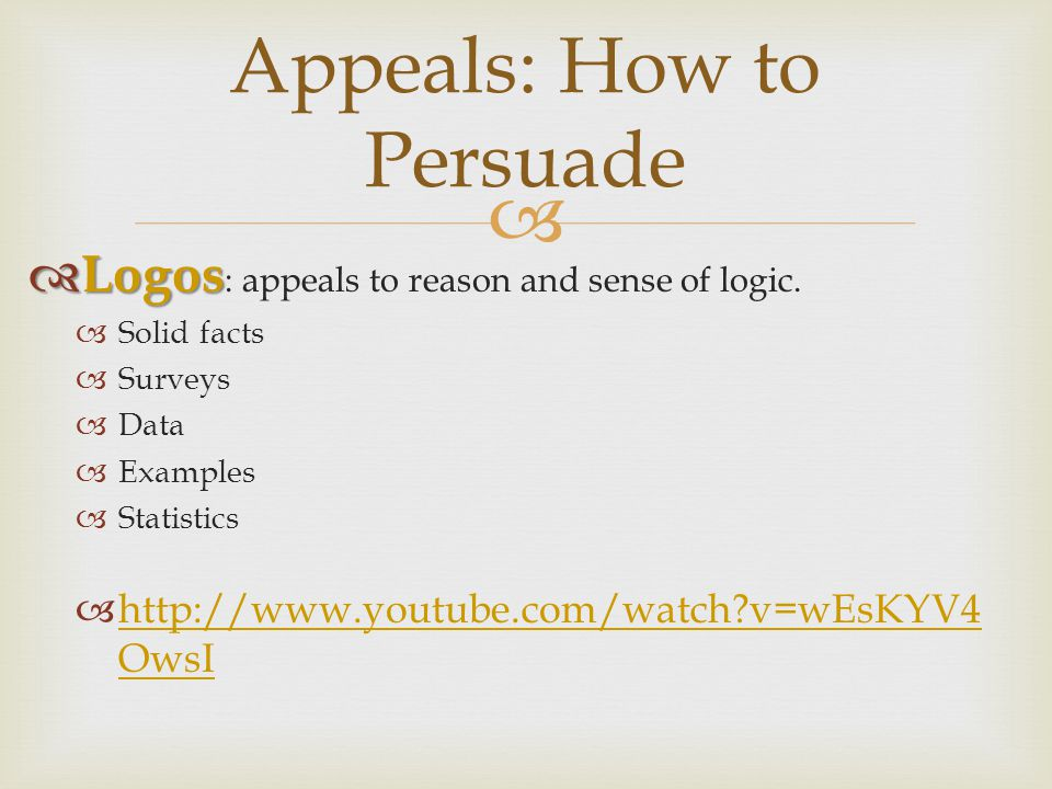  Appeals: How to Persuade  Logos  Logos : appeals to reason and sense of logic.