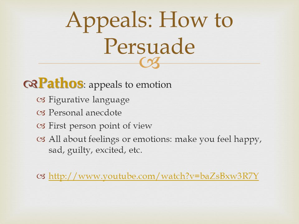  Appeals: How to Persuade  Pathos  Pathos : appeals to emotion  Figurative language  Personal anecdote  First person point of view  All about feelings or emotions: make you feel happy, sad, guilty, excited, etc.