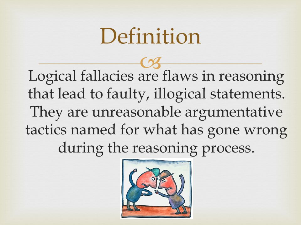  Definition Logical fallacies are flaws in reasoning that lead to faulty, illogical statements.