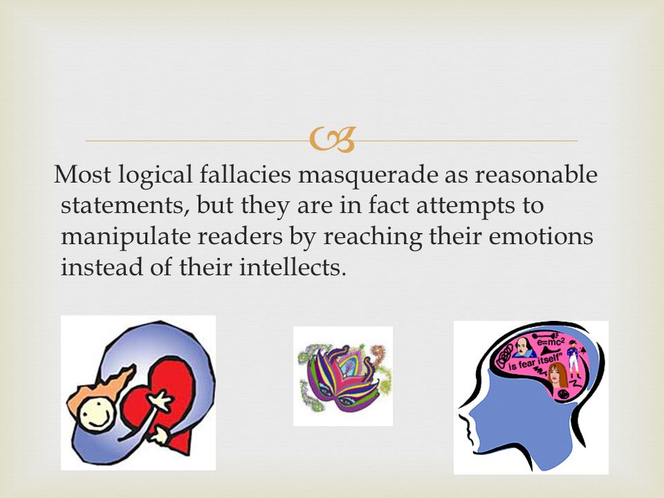  Most logical fallacies masquerade as reasonable statements, but they are in fact attempts to manipulate readers by reaching their emotions instead of their intellects.