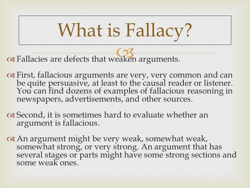  What is Fallacy.  Fallacies are defects that weaken arguments.